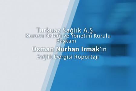 Turkuaz Sağlık A.Ş. Kurucu Ortağı ve Yönetim Kurulu Başkanı Osman Nurhan IRMAK'ın Sağlık Dergisi Röportajı