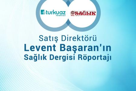 Turkuaz Sağlık AŞ Satış Direktörü Levent Başaran'ın Sağlık Dergisi Röportajı